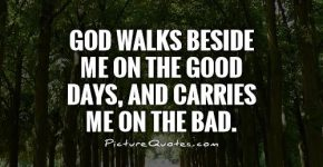 god-walks-beside-me-on-the-good-days-and-carries-me-on-the-bad-quote-1